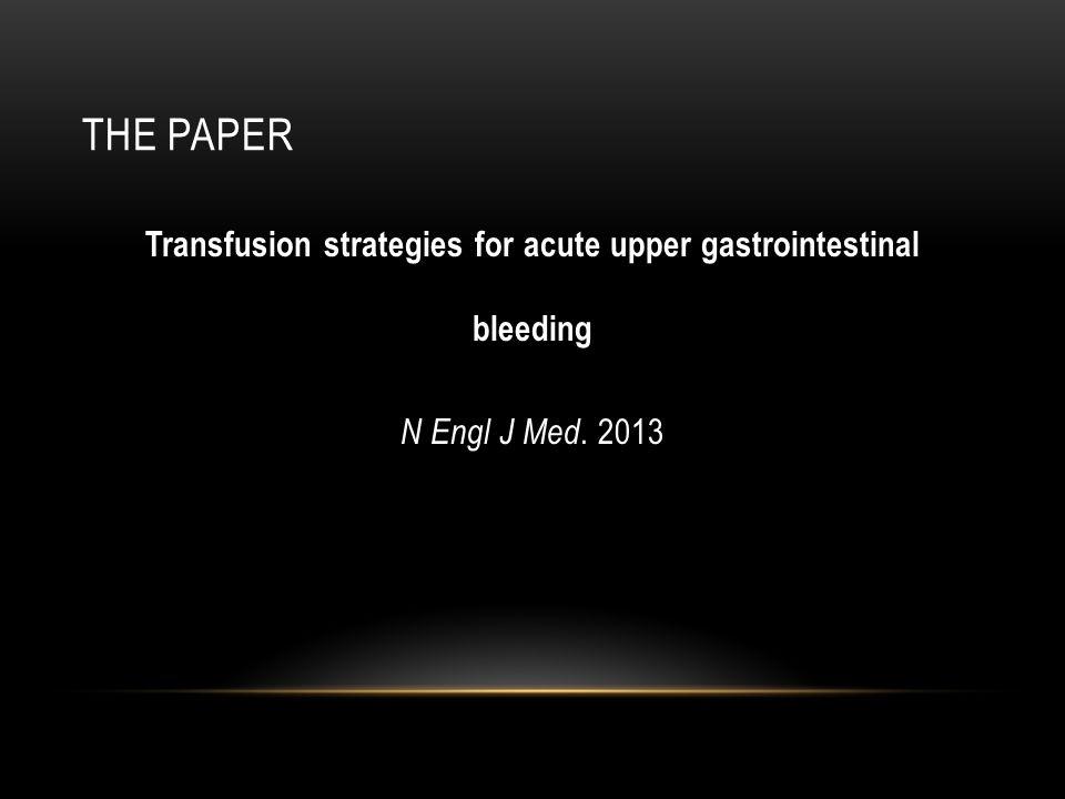 THE PAPER Transfusion strategies for acute upper gastrointestinal bleeding N Engl J Med. 2013