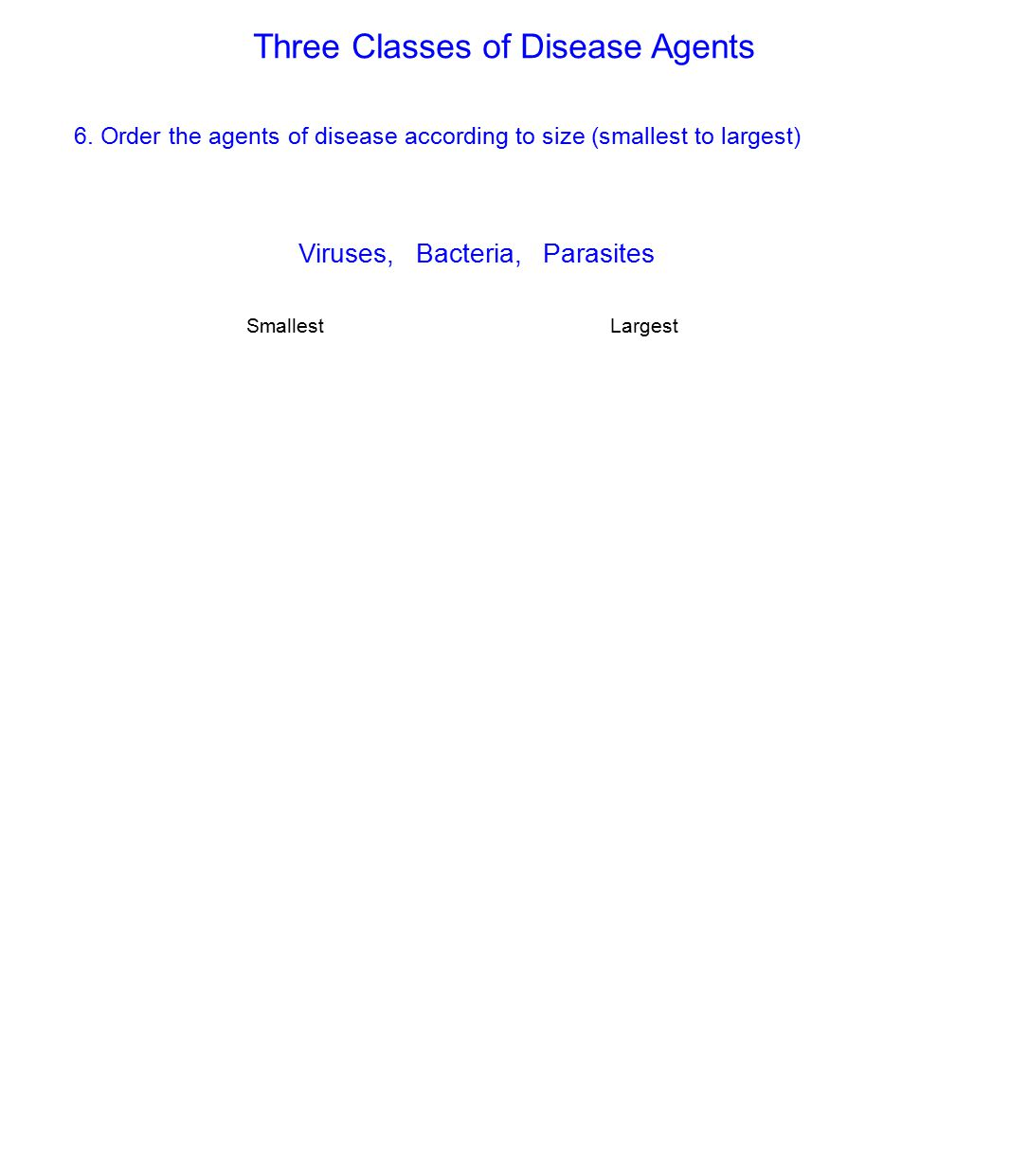 Three Classes of Disease Agents 6. Order the agents of disease according to size (smallest to largest) Viruses, Bacteria, Parasites SmallestLargest