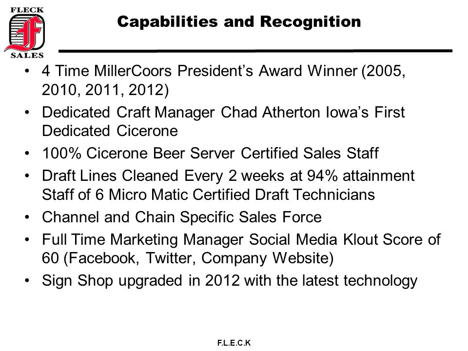 F.L.E.C.K Capabilities and Recognition 4 Time MillerCoors President's Award Winner (2005, 2010, 2011, 2012) Dedicated Craft Manager Chad Atherton Iowa's First Dedicated Cicerone 100% Cicerone Beer Server Certified Sales Staff Draft Lines Cleaned Every 2 weeks at 94% attainment Staff of 6 Micro Matic Certified Draft Technicians Channel and Chain Specific Sales Force Full Time Marketing Manager Social Media Klout Score of 60 (Facebook, Twitter, Company Website) Sign Shop upgraded in 2012 with the latest technology