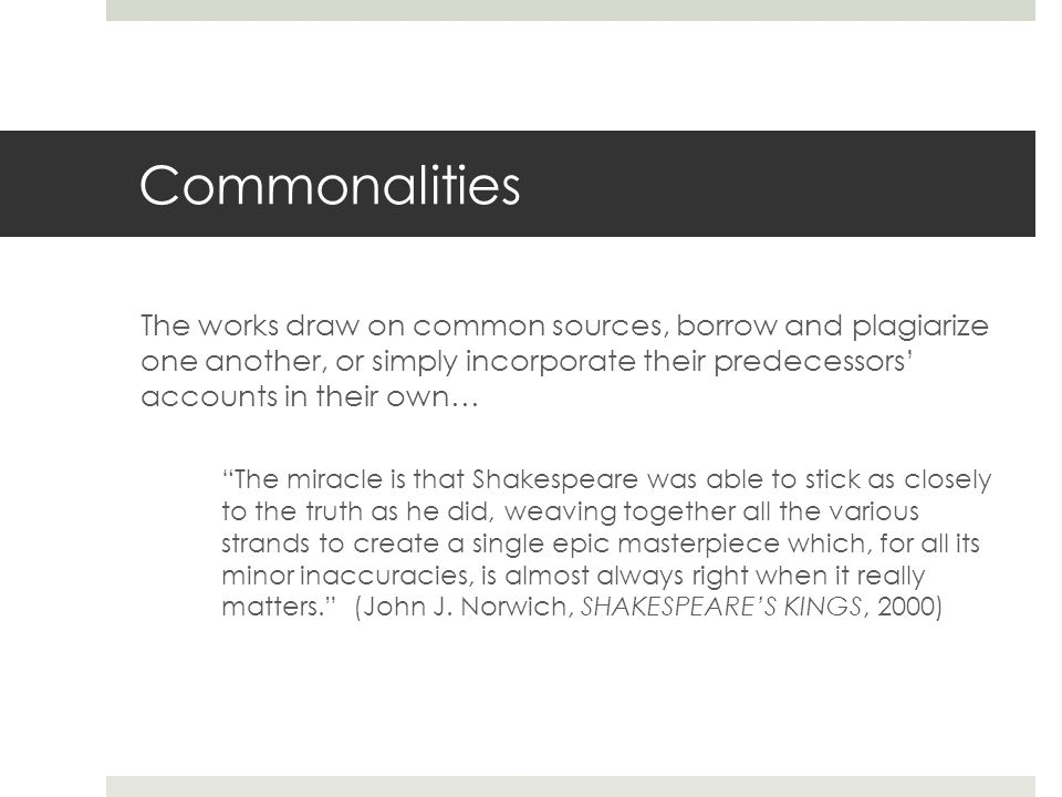 Commonalities The works draw on common sources, borrow and plagiarize one another, or simply incorporate their predecessors' accounts in their own… The miracle is that Shakespeare was able to stick as closely to the truth as he did, weaving together all the various strands to create a single epic masterpiece which, for all its minor inaccuracies, is almost always right when it really matters. (John J.