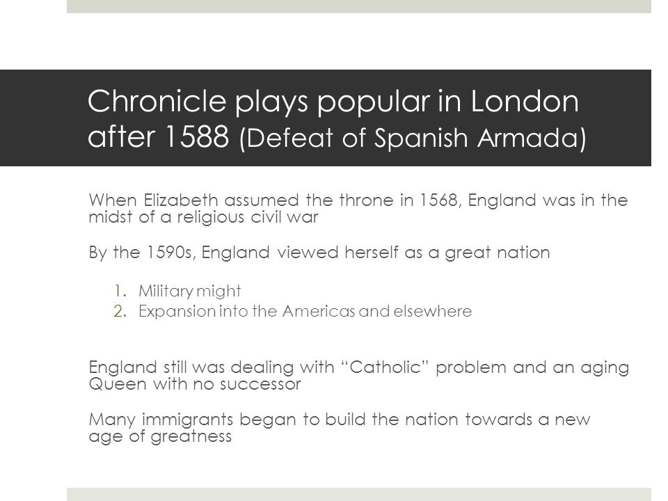 Chronicle plays popular in London after 1588 (Defeat of Spanish Armada) When Elizabeth assumed the throne in 1568, England was in the midst of a religious civil war By the 1590s, England viewed herself as a great nation 1.Military might 2.Expansion into the Americas and elsewhere England still was dealing with Catholic problem and an aging Queen with no successor Many immigrants began to build the nation towards a new age of greatness