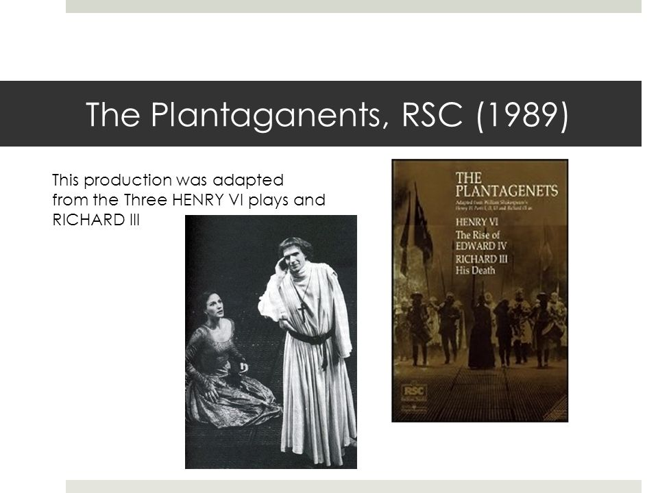 The Plantaganents, RSC (1989) This production was adapted from the Three HENRY VI plays and RICHARD III