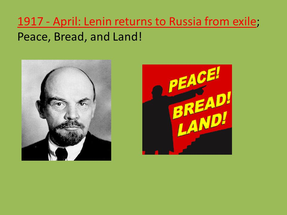 1917 - April: Lenin returns to Russia from exile; Peace, Bread, and Land!