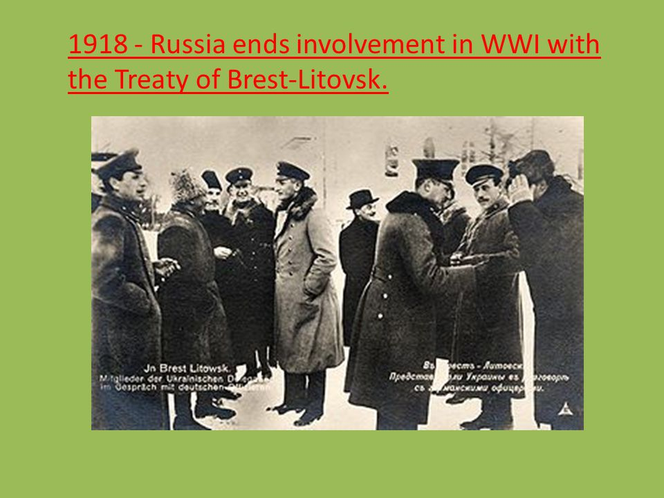 1918 - Russia ends involvement in WWI with the Treaty of Brest-Litovsk.