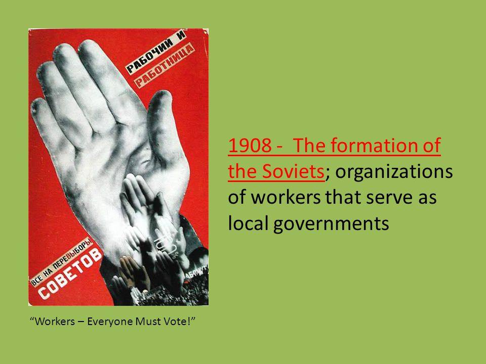 1908 - The formation of the Soviets; organizations of workers that serve as local governments Workers – Everyone Must Vote!