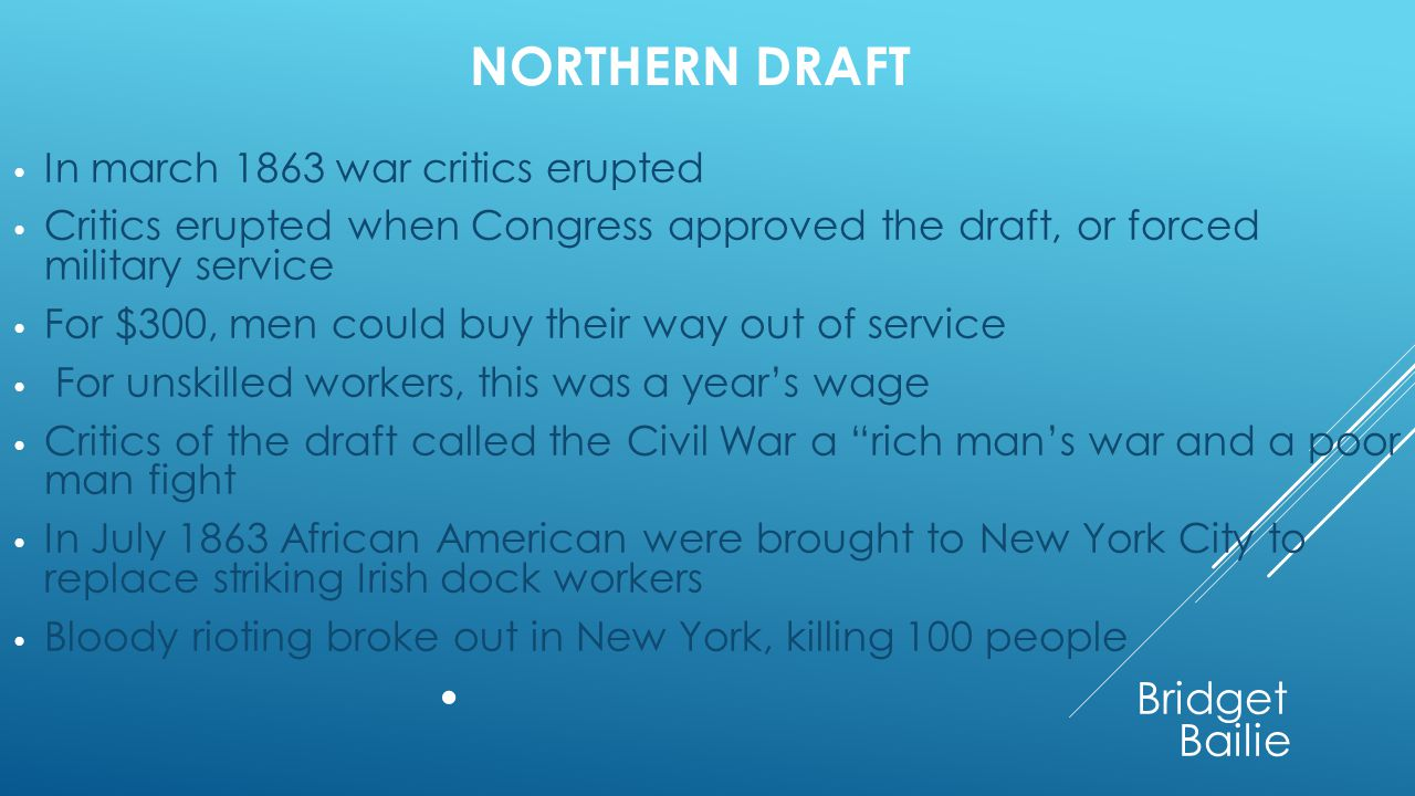 NORTHERN DRAFT In march 1863 war critics erupted Critics erupted when Congress approved the draft, or forced military service For $300, men could buy