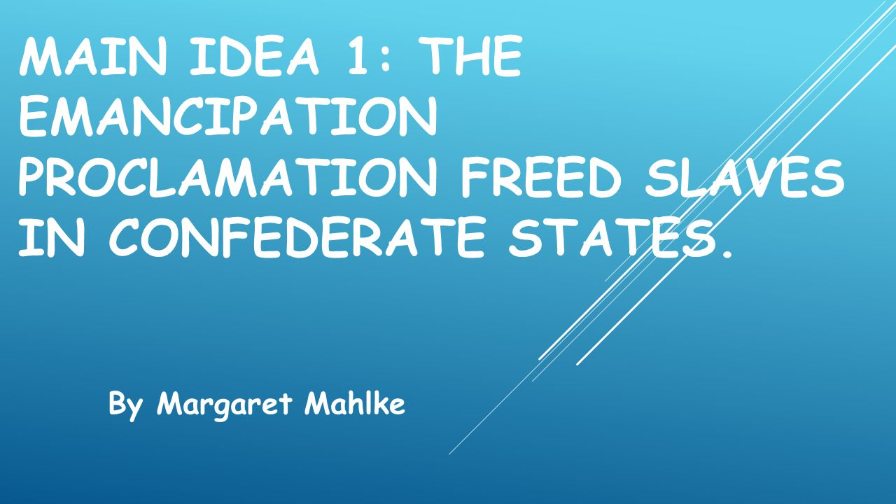 MAIN IDEA 1: THE EMANCIPATION PROCLAMATION FREED SLAVES IN CONFEDERATE STATES. By Margaret Mahlke