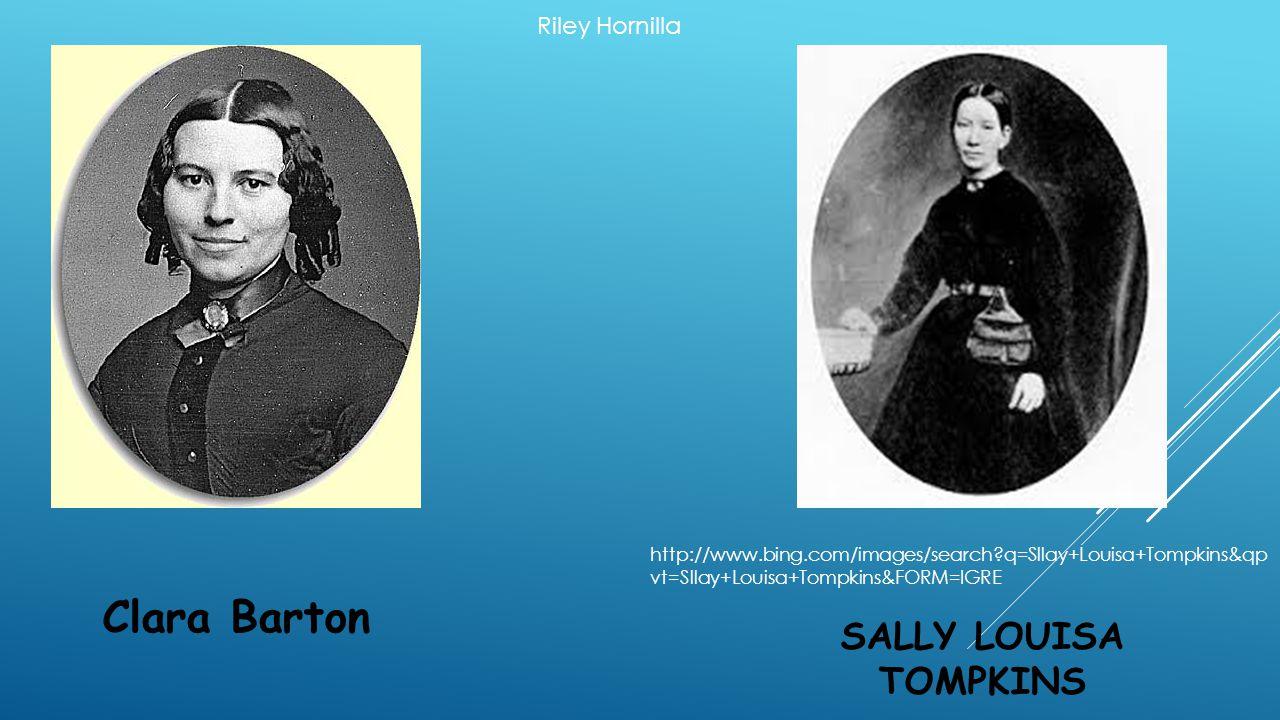 SALLY LOUISA TOMPKINS Clara Barton Riley Hornilla http://www.bing.com/images/search?q=Sllay+Louisa+Tompkins&qp vt=Sllay+Louisa+Tompkins&FORM=IGRE