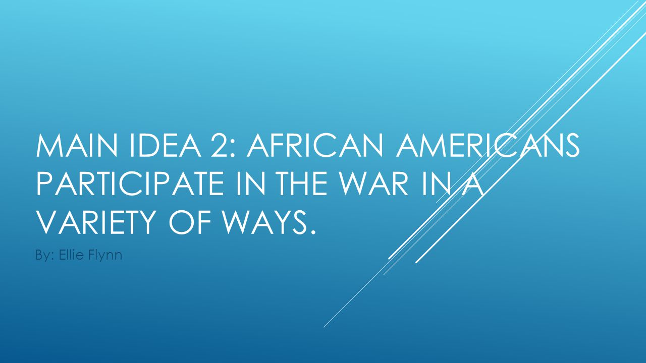 MAIN IDEA 2: AFRICAN AMERICANS PARTICIPATE IN THE WAR IN A VARIETY OF WAYS. By: Ellie Flynn