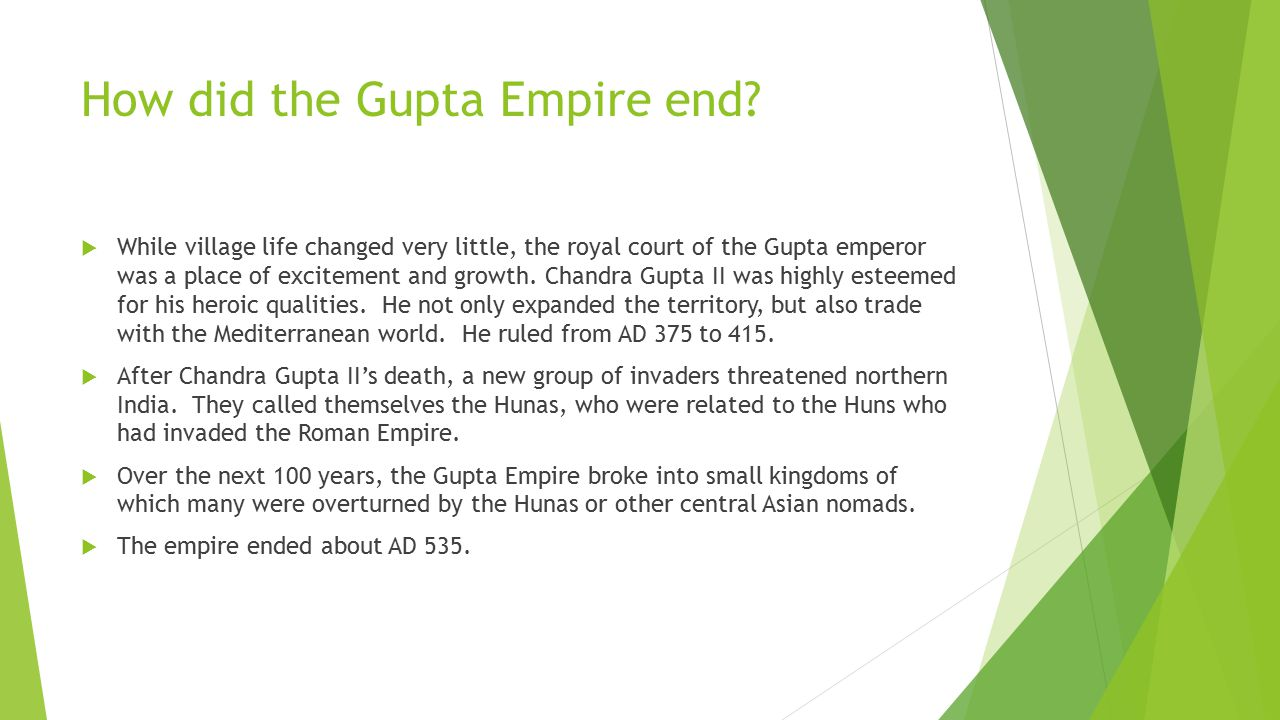 How did the Gupta Empire end?  While village life changed very little, the royal court of the Gupta emperor was a place of excitement and growth. Cha