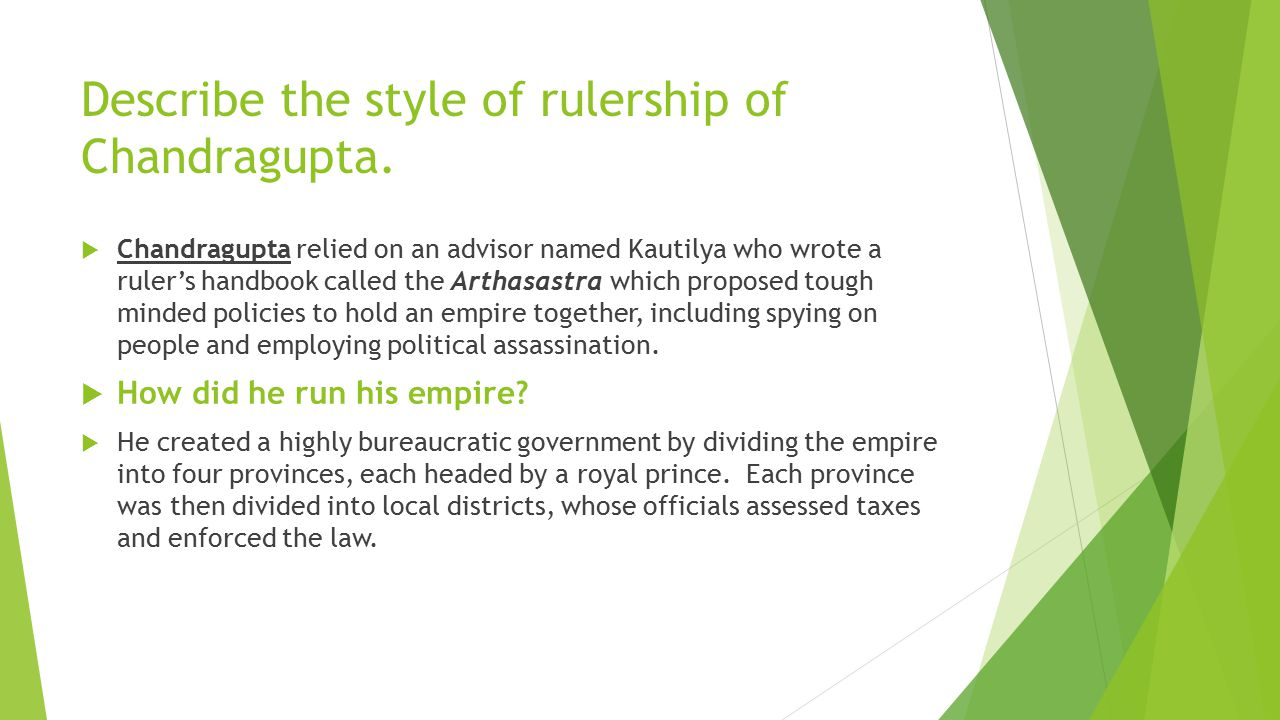 Describe the style of rulership of Chandragupta.  Chandragupta relied on an advisor named Kautilya who wrote a ruler's handbook called the Arthasastr