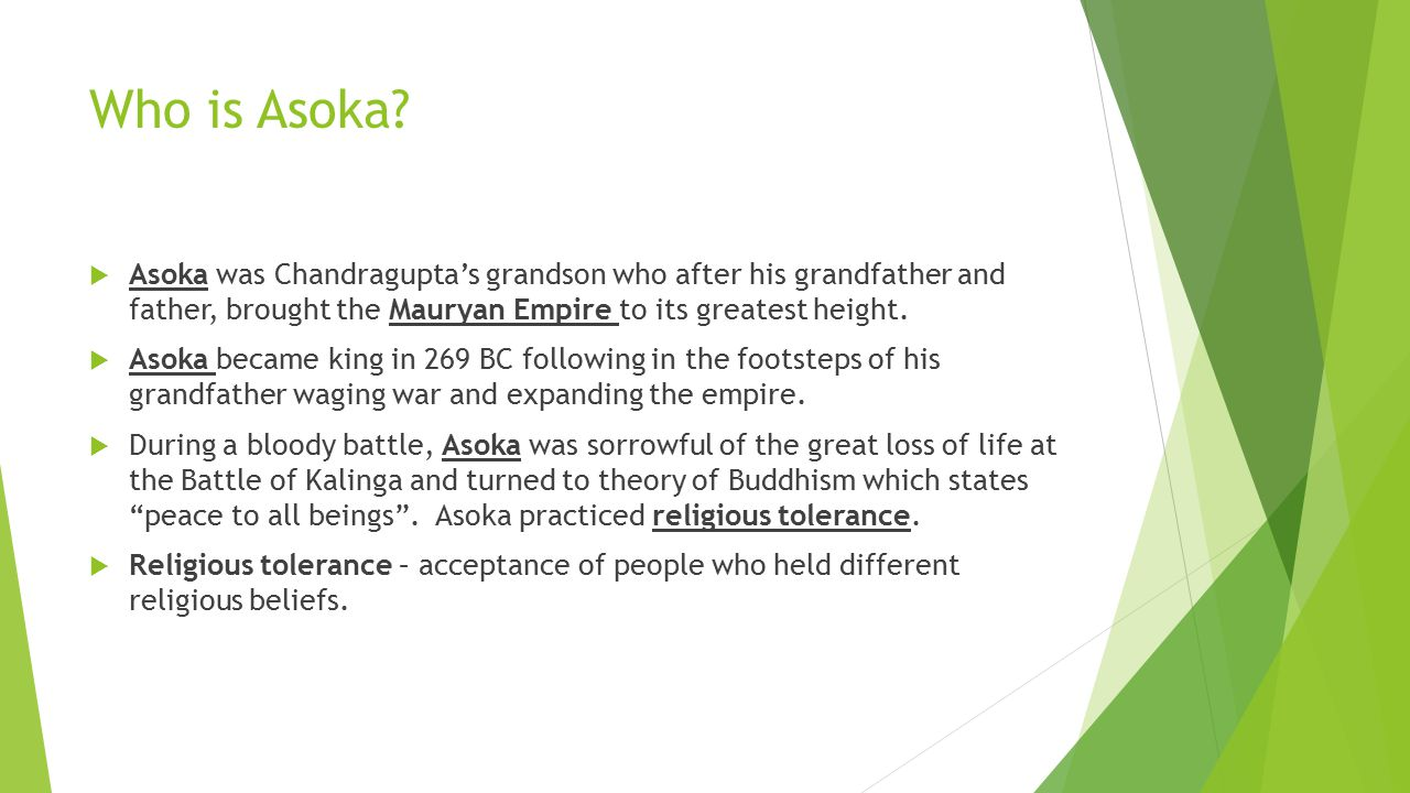 Who is Asoka?  Asoka was Chandragupta's grandson who after his grandfather and father, brought the Mauryan Empire to its greatest height.  Asoka bec