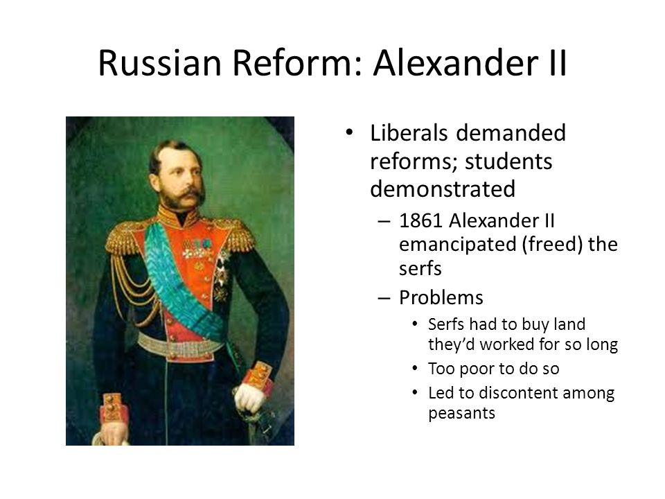 Russian Reform: Alexander II Liberals demanded reforms; students demonstrated – 1861 Alexander II emancipated (freed) the serfs – Problems Serfs had t
