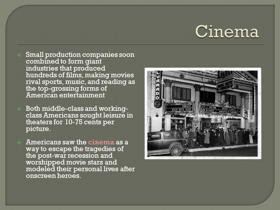  Small production companies soon combined to form giant industries that produced hundreds of films, making movies rival sports, music, and reading as the top-grossing forms of American entertainment  Both middle-class and working- class Americans sought leisure in theaters for 10-75 cents per picture.