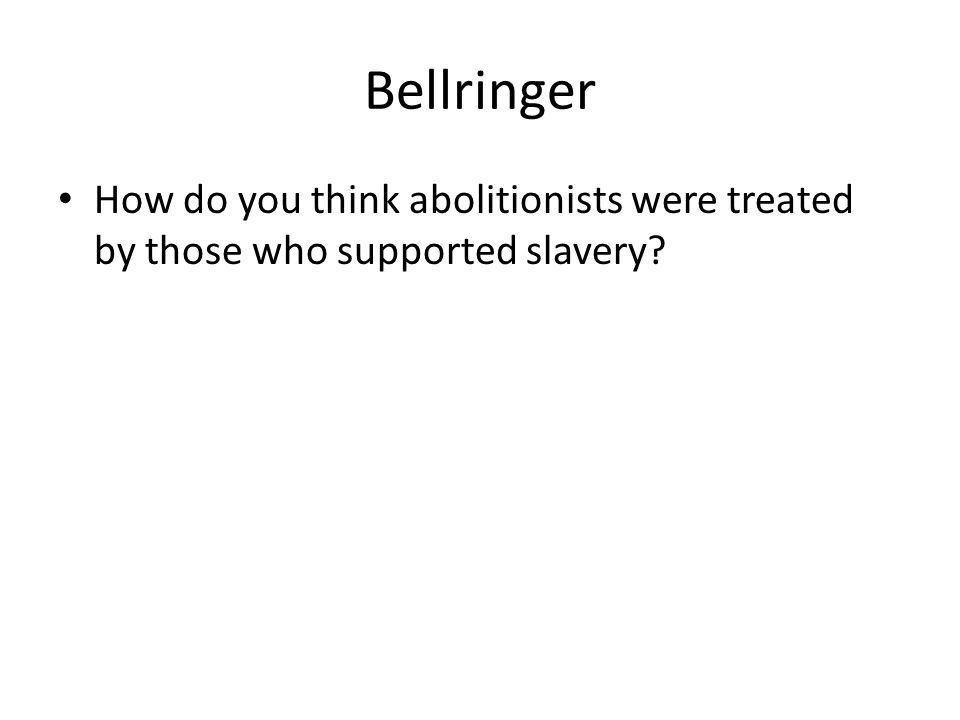 Bellringer How do you think abolitionists were treated by those who supported slavery?