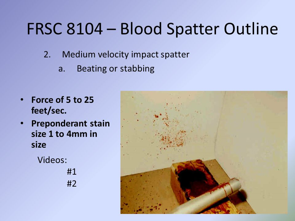 FRSC 8104 – Blood Spatter Outline 2.Medium velocity impact spatter a.Beating or stabbing Force of 5 to 25 feet/sec.