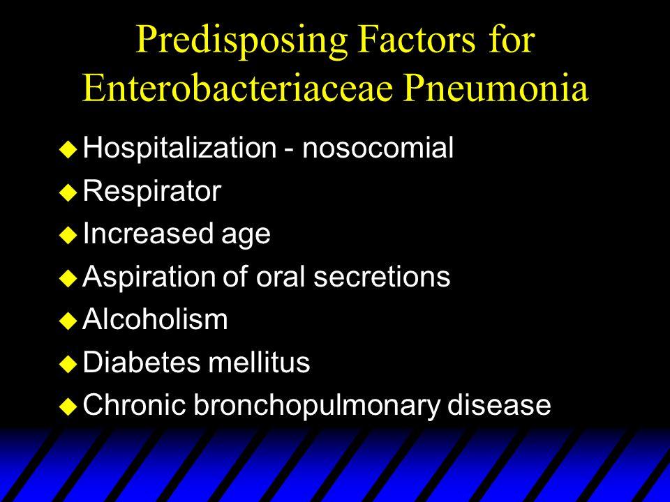 Predisposing Factors for Enterobacteriaceae Pneumonia u Hospitalization - nosocomial u Respirator u Increased age u Aspiration of oral secretions u Al