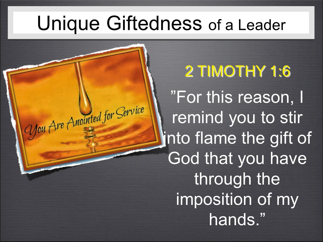 Unique Giftedness of a Leader 2 TIMOTHY 1:6 For this reason, I remind you to stir into flame the gift of God that you have through the imposition of my hands.