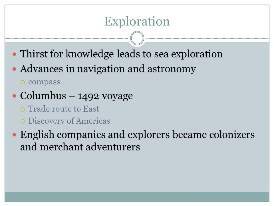 Exploration Thirst for knowledge leads to sea exploration Advances in navigation and astronomy  compass Columbus – 1492 voyage  Trade route to East