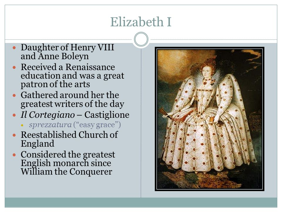 Elizabeth I Daughter of Henry VIII and Anne Boleyn Received a Renaissance education and was a great patron of the arts Gathered around her the greates