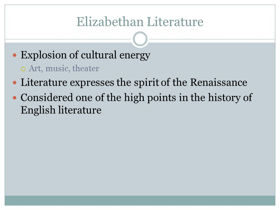 Elizabethan Literature Explosion of cultural energy  Art, music, theater Literature expresses the spirit of the Renaissance Considered one of the hig