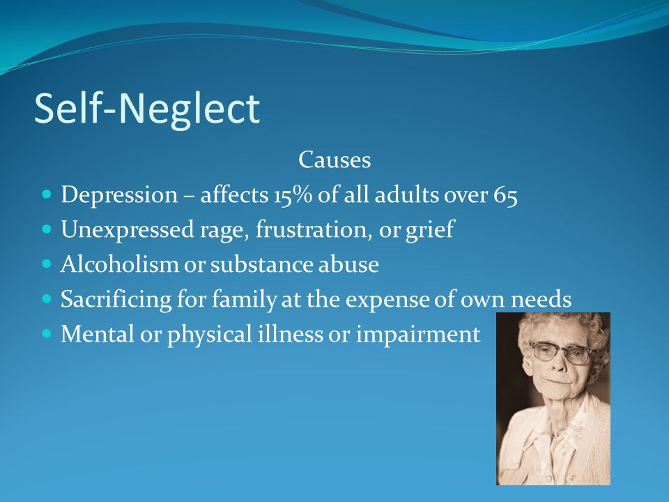 Self-Neglect Causes Depression – affects 15% of all adults over 65 Unexpressed rage, frustration, or grief Alcoholism or substance abuse Sacrificing for family at the expense of own needs Mental or physical illness or impairment