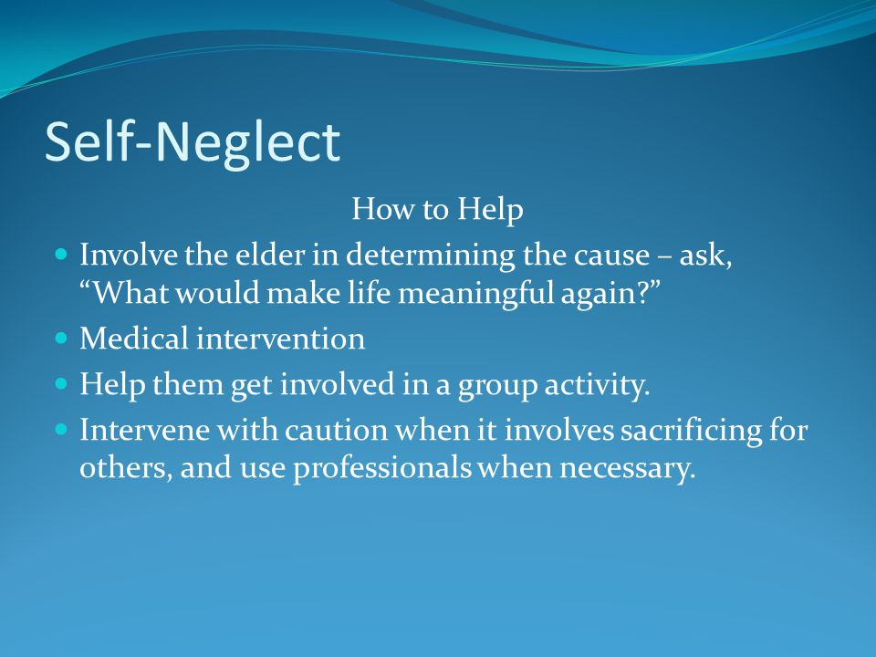 Self-Neglect How to Help Involve the elder in determining the cause – ask, What would make life meaningful again? Medical intervention Help them get involved in a group activity.