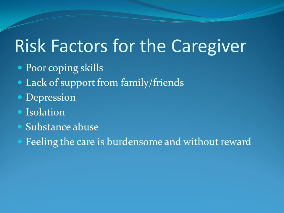 Risk Factors for the Caregiver Poor coping skills Lack of support from family/friends Depression Isolation Substance abuse Feeling the care is burdensome and without reward
