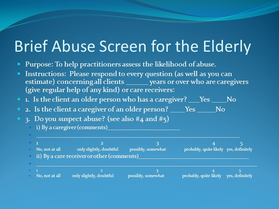 Brief Abuse Screen for the Elderly Purpose: To help practitioners assess the likelihood of abuse.