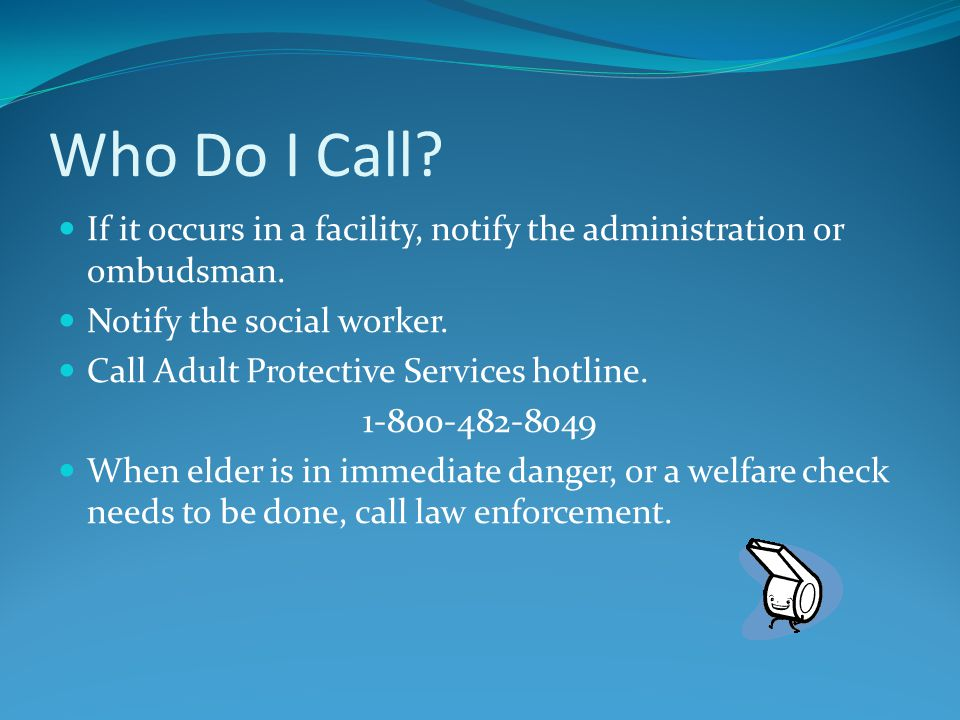 Who Do I Call. If it occurs in a facility, notify the administration or ombudsman.