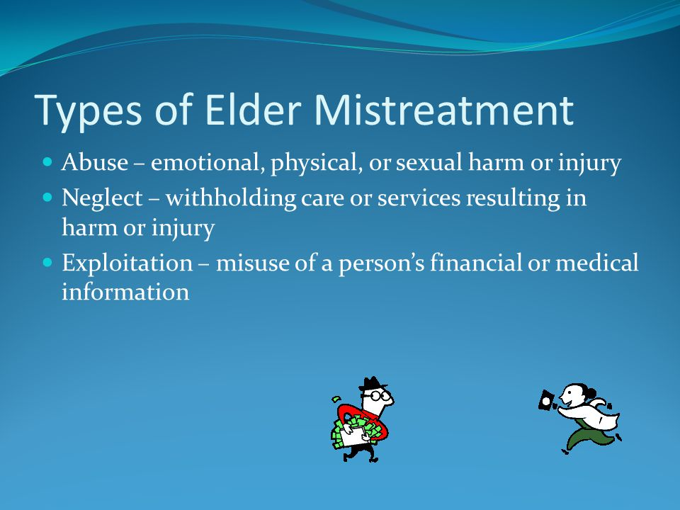 Types of Elder Mistreatment Abuse – emotional, physical, or sexual harm or injury Neglect – withholding care or services resulting in harm or injury Exploitation – misuse of a person's financial or medical information