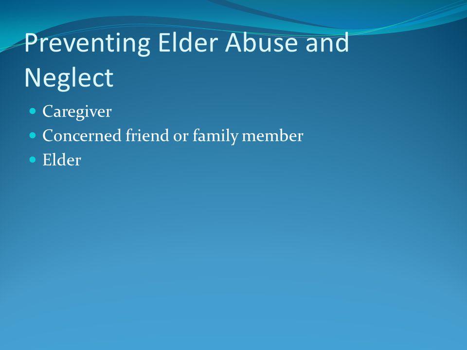 Preventing Elder Abuse and Neglect Caregiver Concerned friend or family member Elder