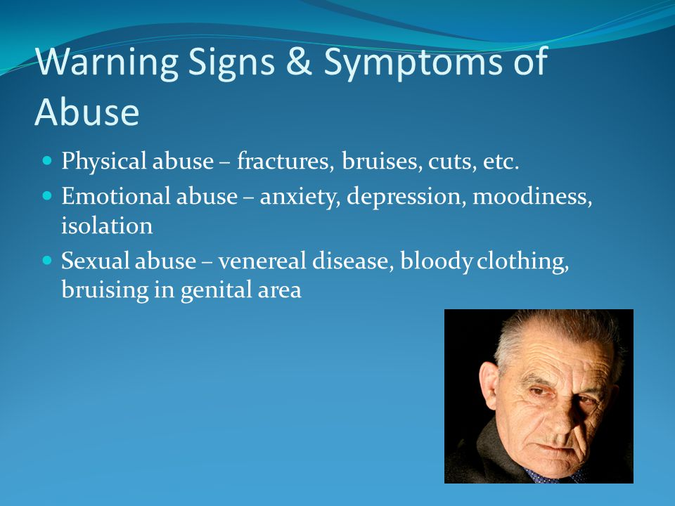 Warning Signs & Symptoms of Abuse Physical abuse – fractures, bruises, cuts, etc.
