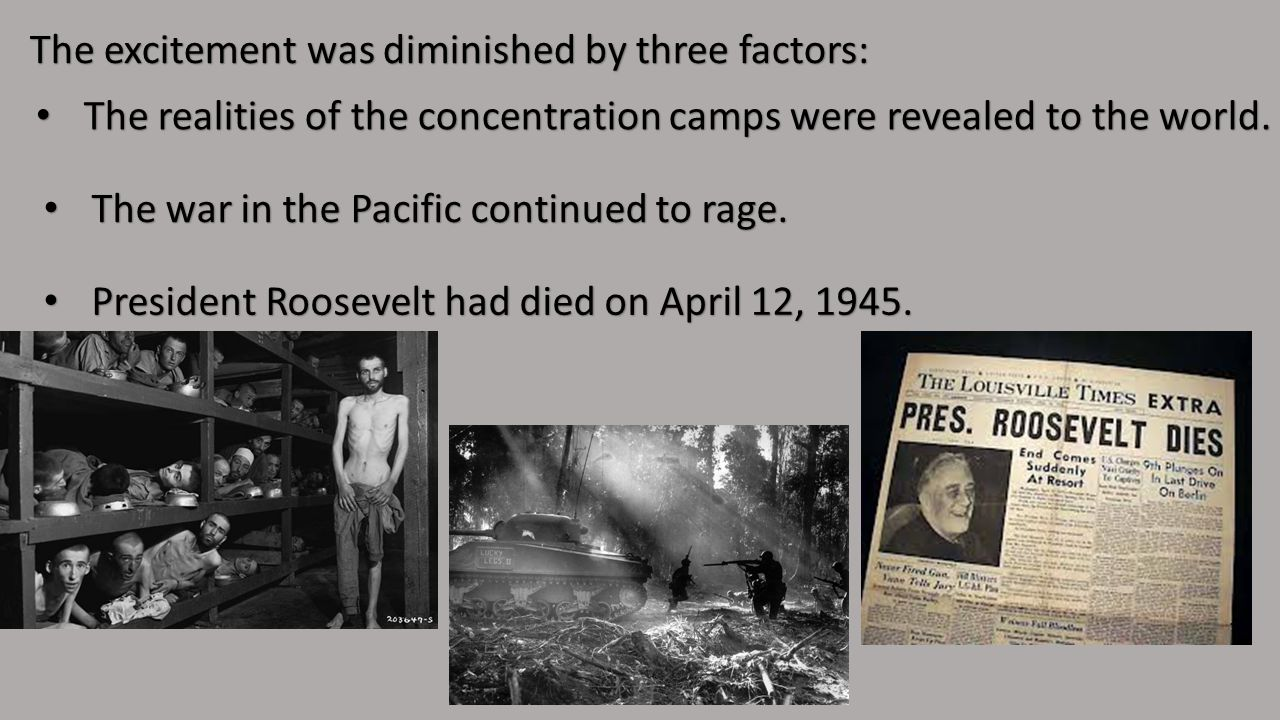 The excitement was diminished by three factors: The realities of the concentration camps were revealed to the world.
