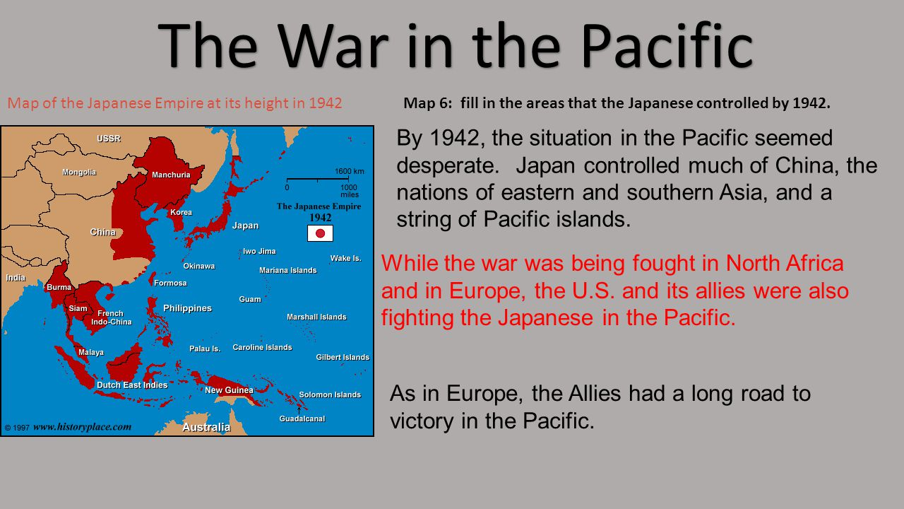 The War in the Pacific Map of the Japanese Empire at its height in 1942Map 6: fill in the areas that the Japanese controlled by 1942.