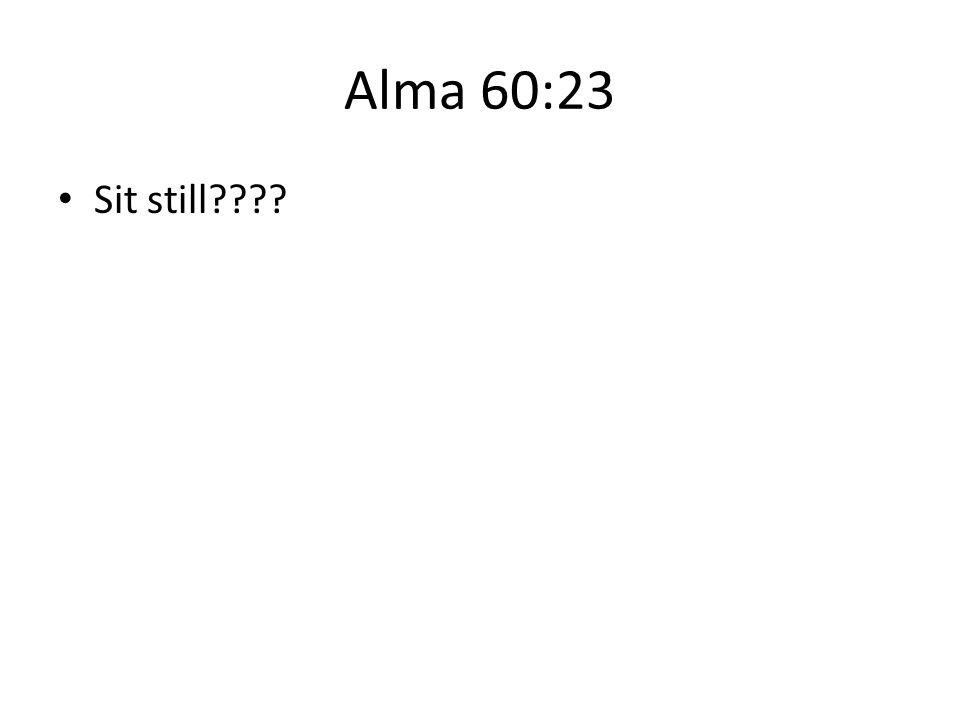 Alma 60:23 Sit still????