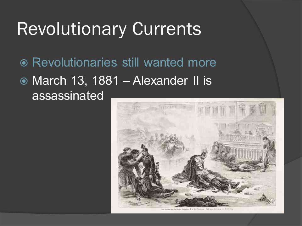 Revolutionary Currents  Revolutionaries still wanted more  March 13, 1881 – Alexander II is assassinated
