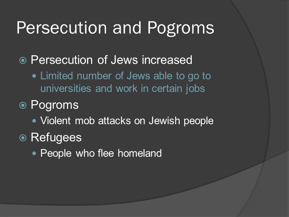 Persecution and Pogroms  Persecution of Jews increased Limited number of Jews able to go to universities and work in certain jobs  Pogroms Violent mob attacks on Jewish people  Refugees People who flee homeland