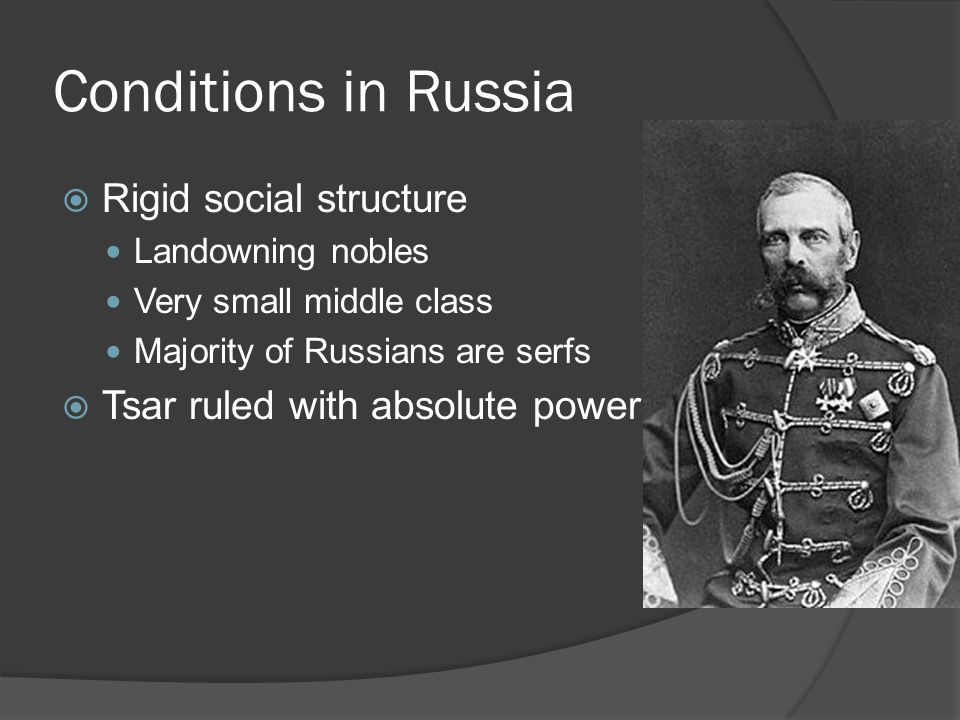 Conditions in Russia  Rigid social structure Landowning nobles Very small middle class Majority of Russians are serfs  Tsar ruled with absolute power
