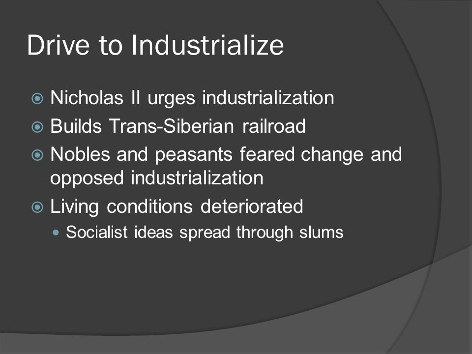 Drive to Industrialize  Nicholas II urges industrialization  Builds Trans-Siberian railroad  Nobles and peasants feared change and opposed industrialization  Living conditions deteriorated Socialist ideas spread through slums