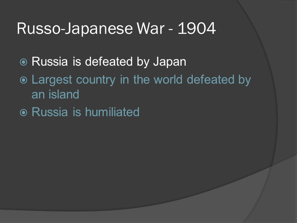 Russo-Japanese War - 1904  Russia is defeated by Japan  Largest country in the world defeated by an island  Russia is humiliated