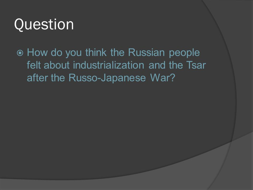 Question  How do you think the Russian people felt about industrialization and the Tsar after the Russo-Japanese War