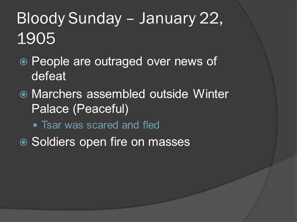 Bloody Sunday – January 22, 1905  People are outraged over news of defeat  Marchers assembled outside Winter Palace (Peaceful) Tsar was scared and fled  Soldiers open fire on masses