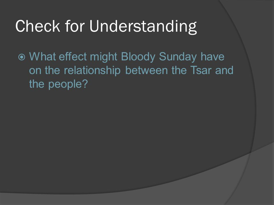 Check for Understanding  What effect might Bloody Sunday have on the relationship between the Tsar and the people
