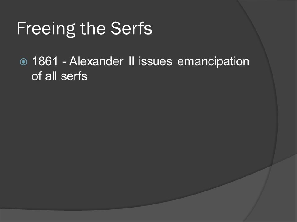 Freeing the Serfs  1861 - Alexander II issues emancipation of all serfs