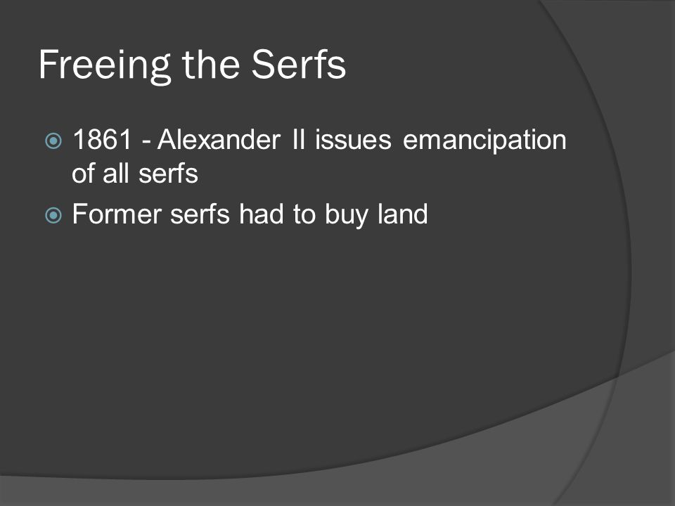 Freeing the Serfs  1861 - Alexander II issues emancipation of all serfs  Former serfs had to buy land