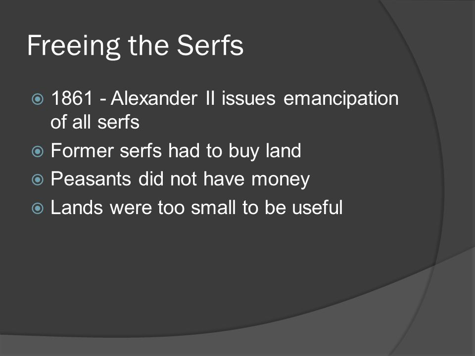 Freeing the Serfs  1861 - Alexander II issues emancipation of all serfs  Former serfs had to buy land  Peasants did not have money  Lands were too small to be useful