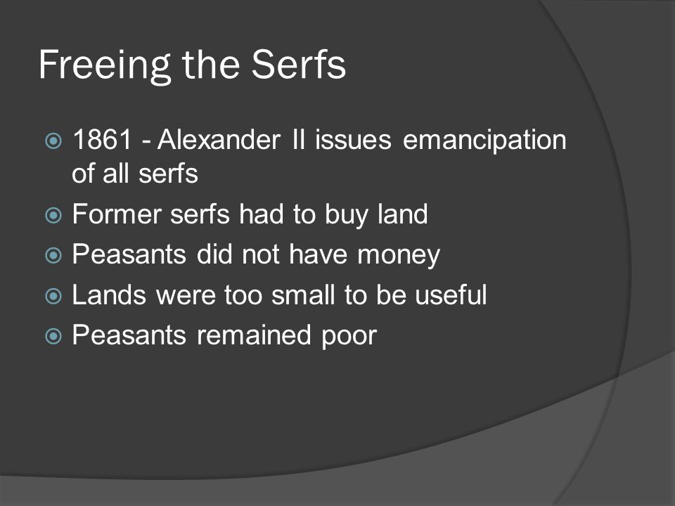 Freeing the Serfs  1861 - Alexander II issues emancipation of all serfs  Former serfs had to buy land  Peasants did not have money  Lands were too small to be useful  Peasants remained poor