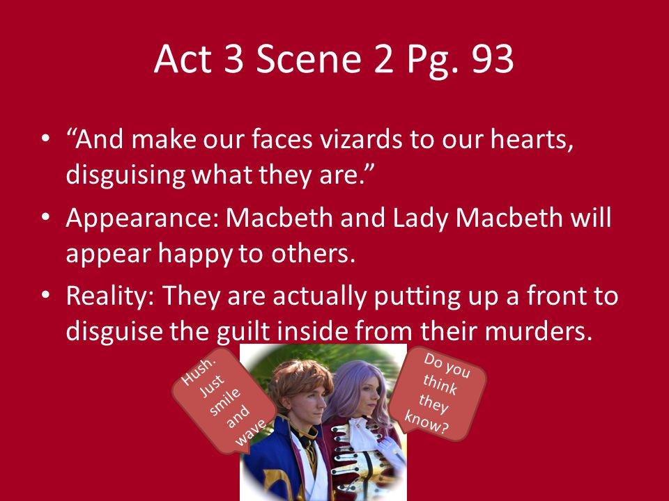 """Act 3 Scene 2 Pg. 93 """"Sleek o'er your rugged looks. Be bright and jovial among your guests tonight."""" Appearance: Macbeth is a warm and welcoming host."""