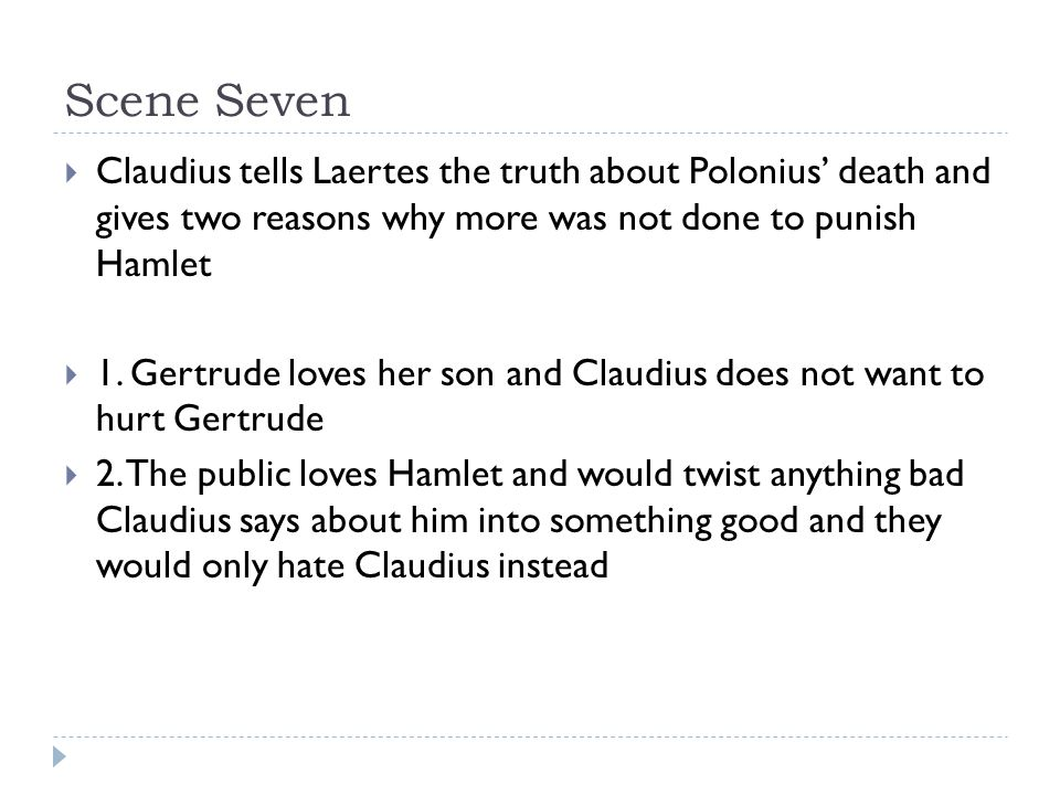 Scene Seven  Claudius tells Laertes the truth about Polonius' death and gives two reasons why more was not done to punish Hamlet  1.